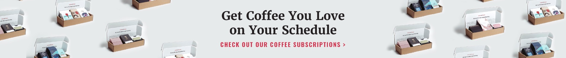 Get coffee you love on your Schedule. Check out our coffee subscriptions!